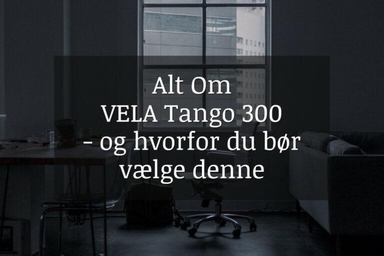 Alt om VELA Tango 300 stolen - og hvorfor du bør vælge denne